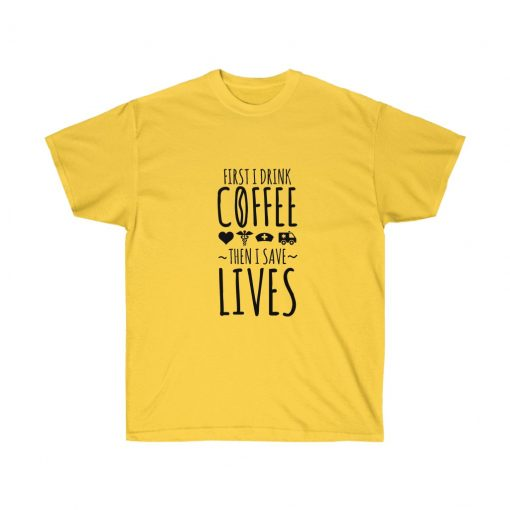 First I Drink The Coffee Then I Save Lives Shirt